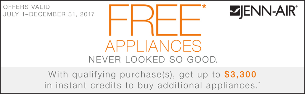 Jenn-Air - Free Appliances Never Looked So Good - With qualifying purchase(s), get up to $3,300 in instant credits to buy additional appliances.* Expires: 12-31-17