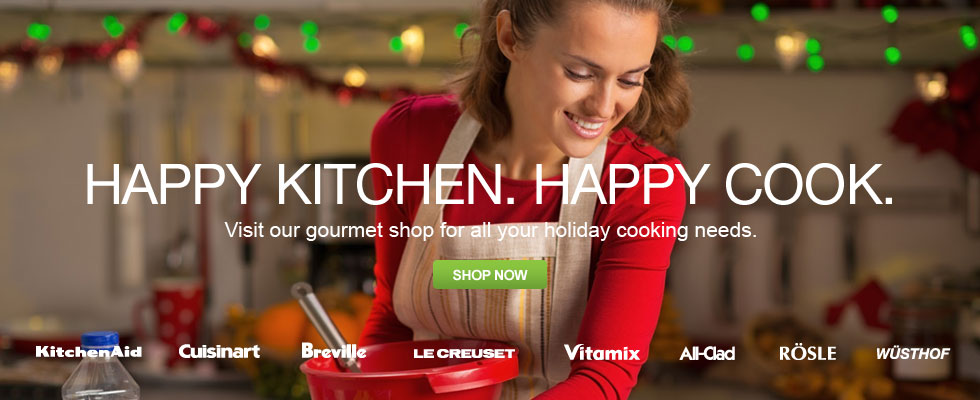 Happy Kitchen. Happy Cook. Visit Our Gourmet Shop For All Your Holiday Cooking Needs
