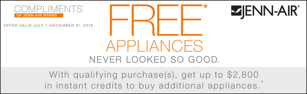 Jenn-Air - Free Appliances Never Looked So Good - With qualifying purchase(s), get up to $2,800 in instant credits to buy additional appliances.* Expires: 12-31-18