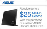 ASUS  - Receive up to a $25 Mail-In Rebate with the purchase of select ASUS Optical Disk Drive. Expires: 8-31-14