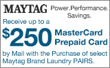 Maytag - Receive up to a $250 Mail-In Rebate with the purchase of select Maytag Laundry Pairs. Expires: 4-30-14