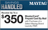 Maytag - Receive up to a $350 Mail-In Rebate with the purchase of select Maytag Laundry Pairs. Expires: 9-30-14